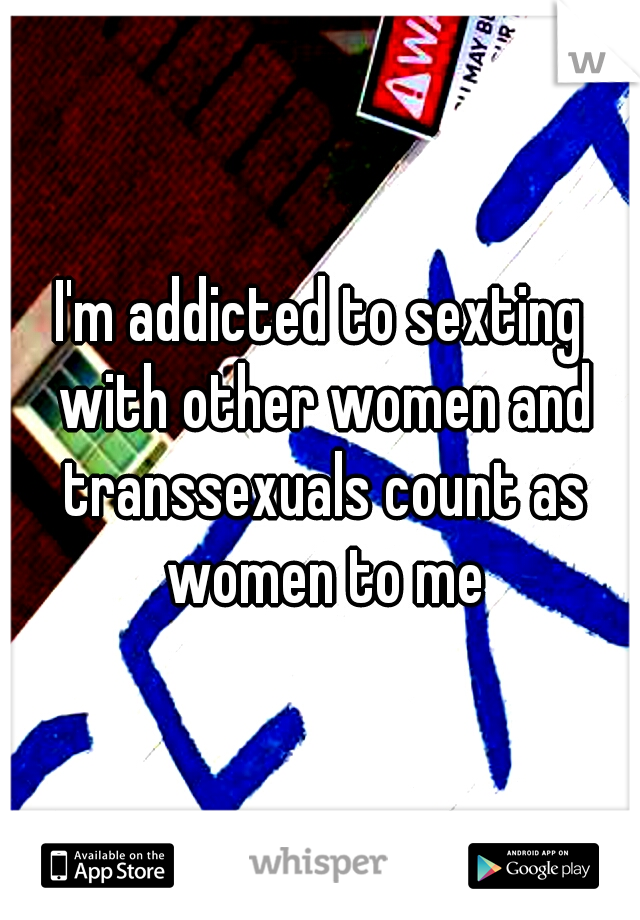 I'm addicted to sexting with other women and transsexuals count as women to me