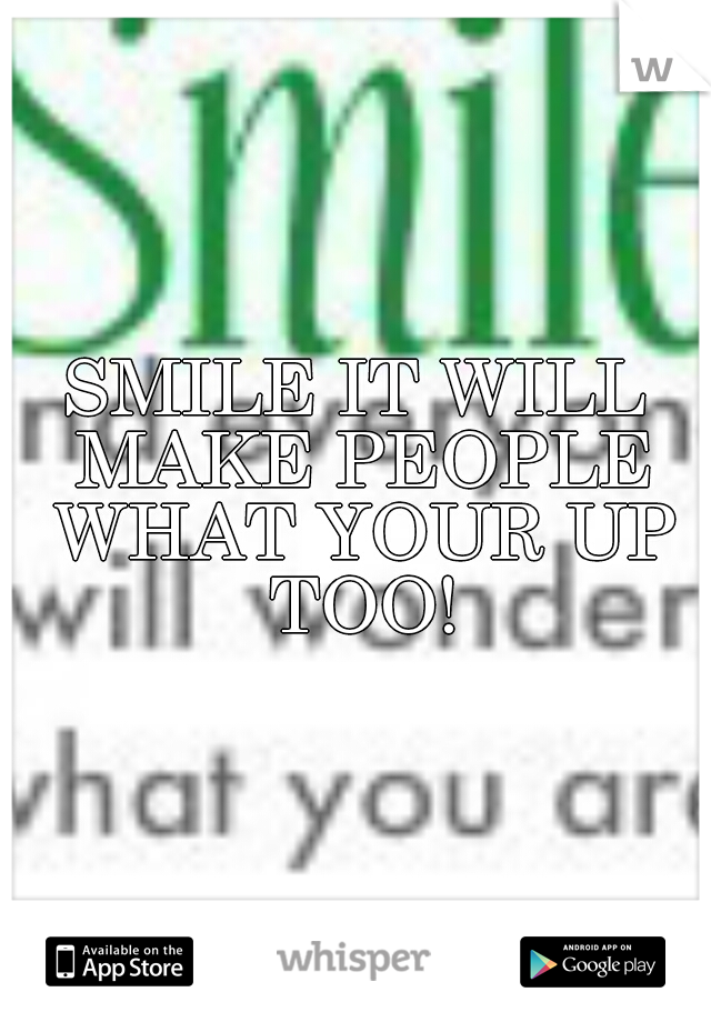 SMILE IT WILL MAKE PEOPLE WHAT YOUR UP TOO!