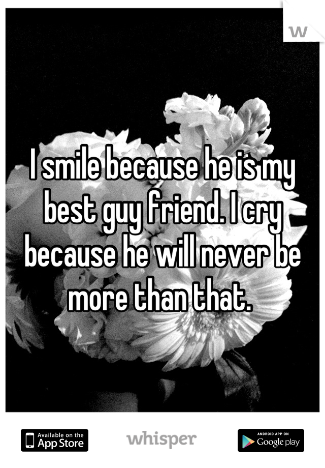 I smile because he is my best guy friend. I cry because he will never be more than that.