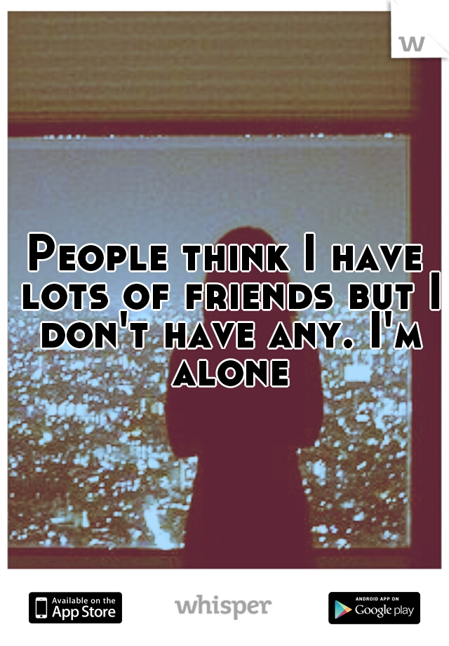 People think I have lots of friends but I don't have any. I'm alone
