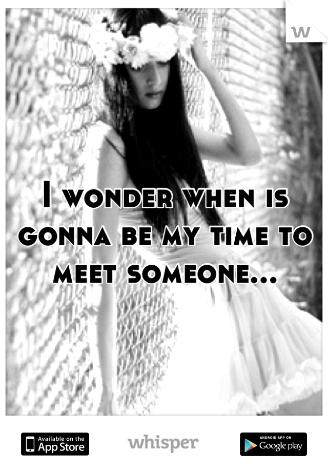 I wonder when is gonna be my time to meet someone...