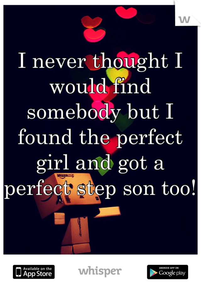 I never thought I would find somebody but I found the perfect girl and got a perfect step son too!