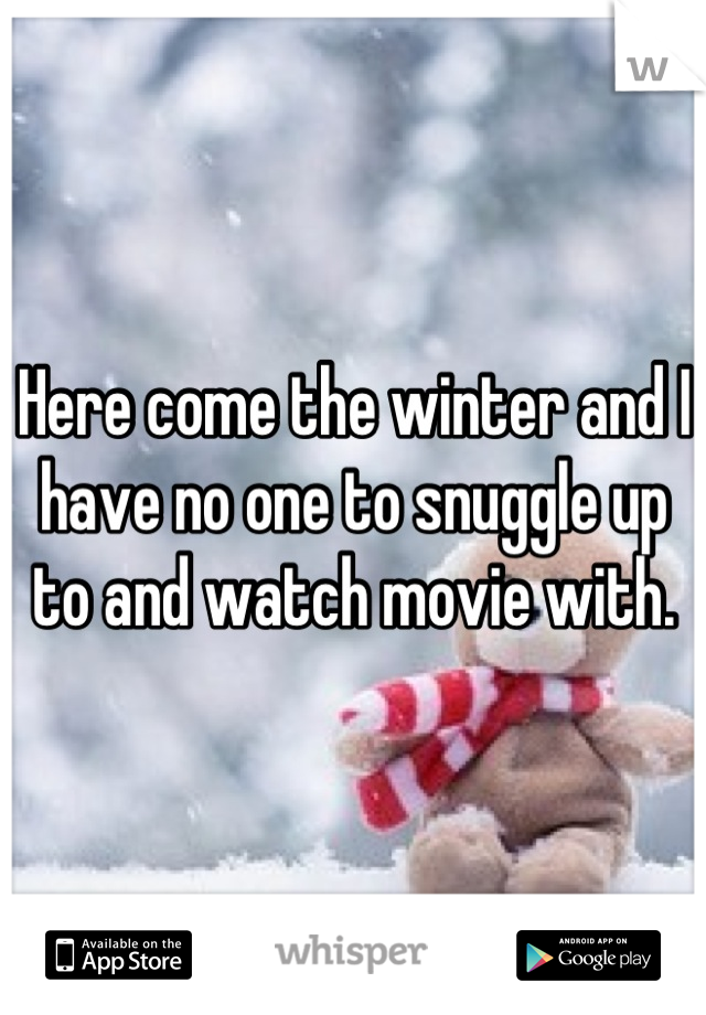 Here come the winter and I have no one to snuggle up to and watch movie with.