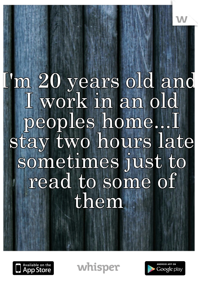 I'm 20 years old and I work in an old peoples home...I stay two hours late sometimes just to read to some of them