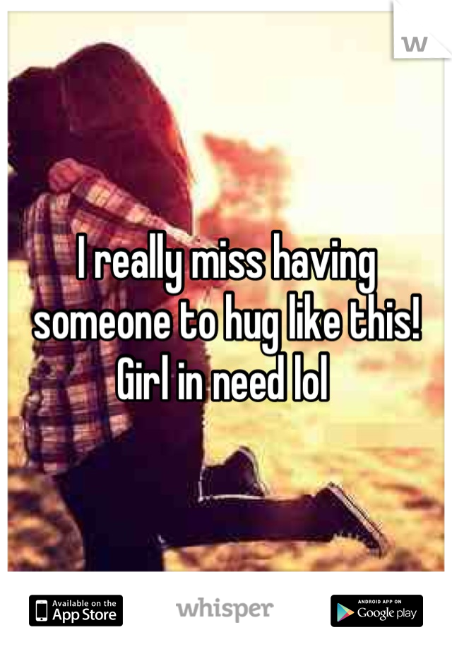 I really miss having someone to hug like this! Girl in need lol