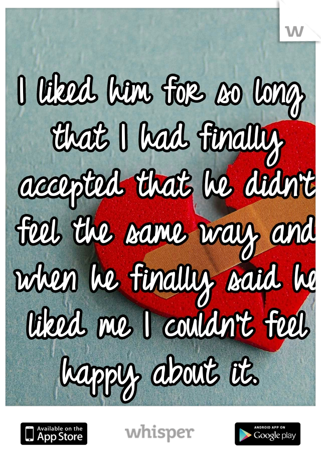 I liked him for so long that I had finally accepted that he didn't feel the same way and when he finally said he liked me I couldn't feel happy about it.