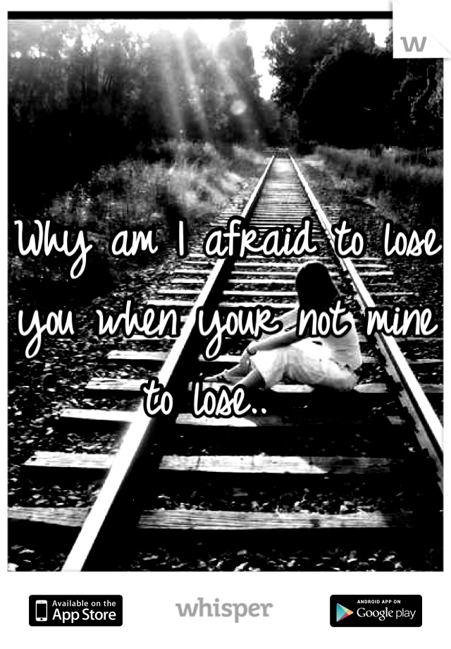 Why am I afraid to lose you when your not mine to lose..