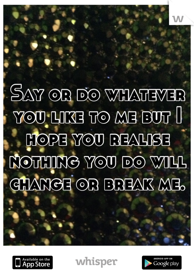 Say or do whatever you like to me but I hope you realise nothing you do will change or break me.