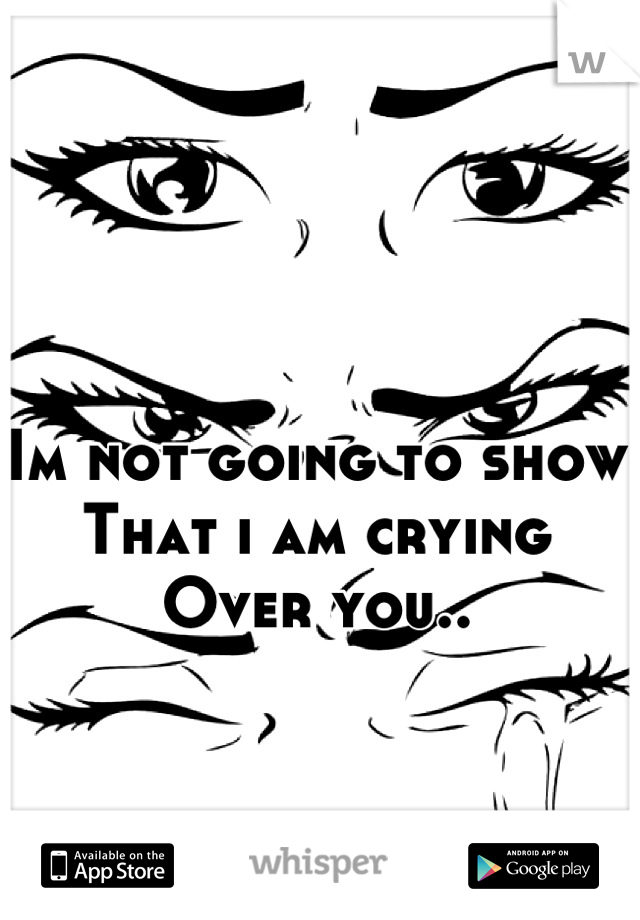 Im not going to show  That i am crying Over you..