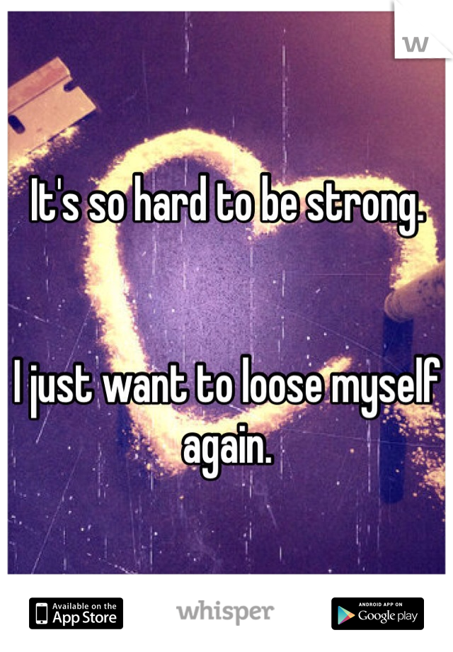 It's so hard to be strong.    I just want to loose myself again.