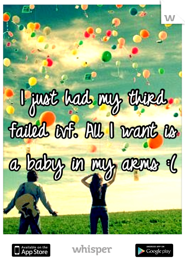 I just had my third failed ivf. All I want is a baby in my arms :(