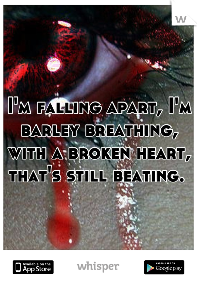 I'm falling apart, I'm barley breathing, with a broken heart, that's still beating.