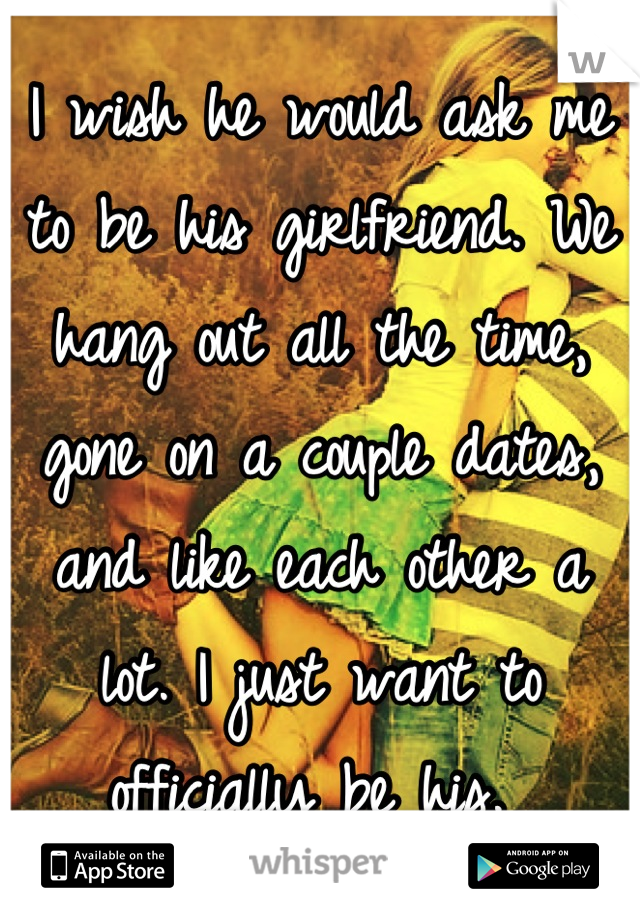 I wish he would ask me to be his girlfriend. We hang out all the time, gone on a couple dates, and like each other a lot. I just want to officially be his.