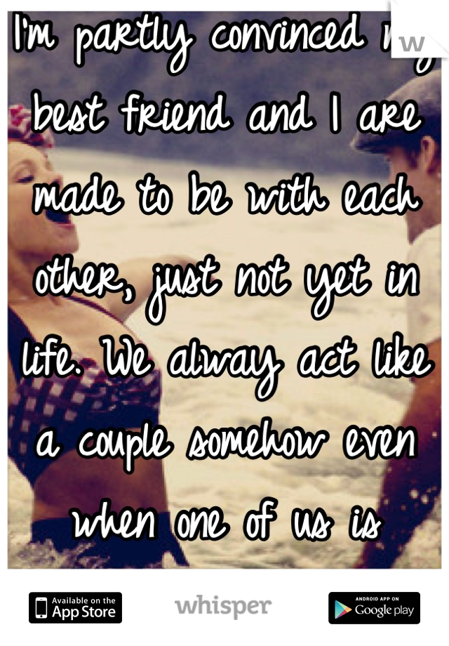 I'm partly convinced my best friend and I are made to be with each other, just not yet in life. We alway act like a couple somehow even when one of us is taken...