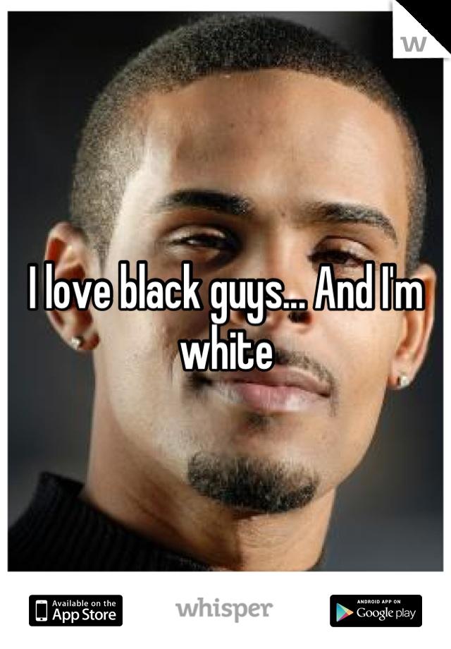 I love black guys... And I'm white