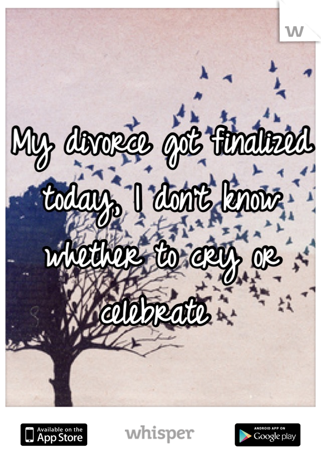 My divorce got finalized today, I don't know whether to cry or celebrate