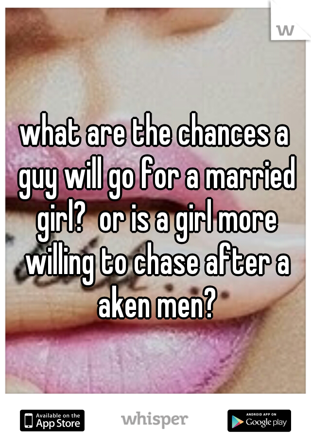 what are the chances a guy will go for a married girl?  or is a girl more willing to chase after a aken men?