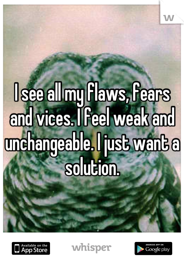 I see all my flaws, fears and vices. I feel weak and unchangeable. I just want a solution.