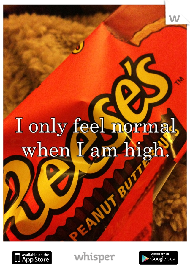 I only feel normal when I am high.
