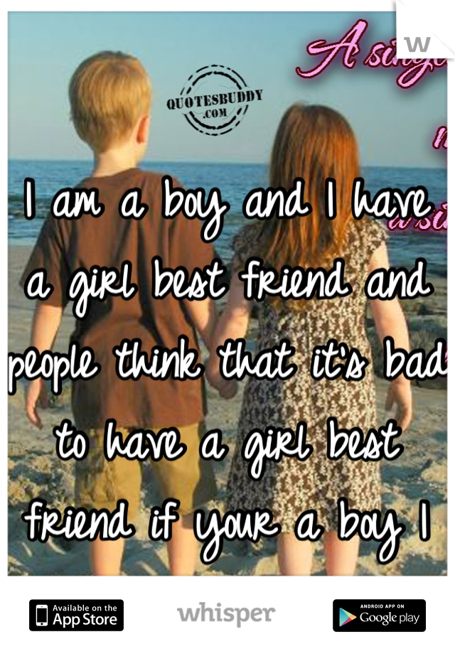 I am a boy and I have a girl best friend and people think that it's bad to have a girl best friend if your a boy I don't get it