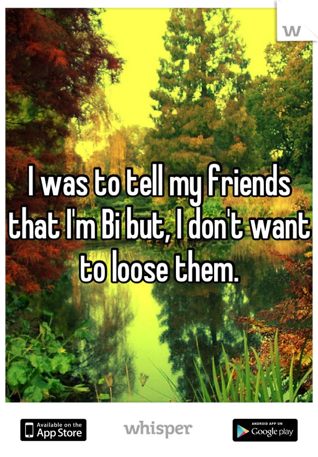 I was to tell my friends that I'm Bi but, I don't want to loose them.