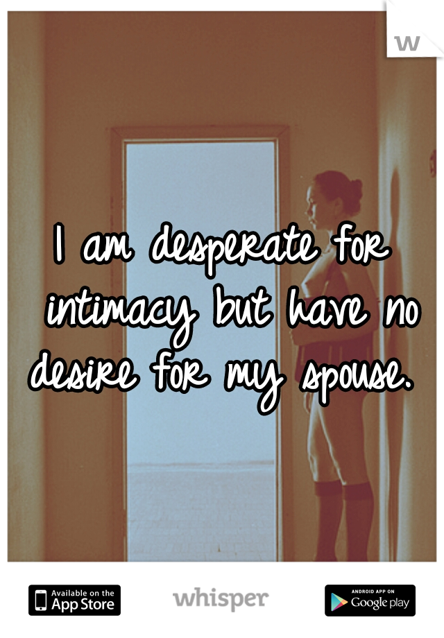 I am desperate for intimacy but have no desire for my spouse.