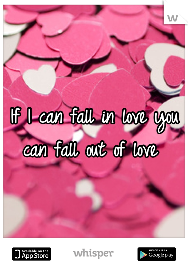 If I can fall in love you can fall out of love