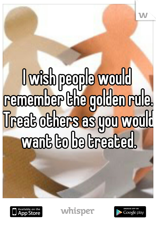 I wish people would remember the golden rule. Treat others as you would want to be treated.