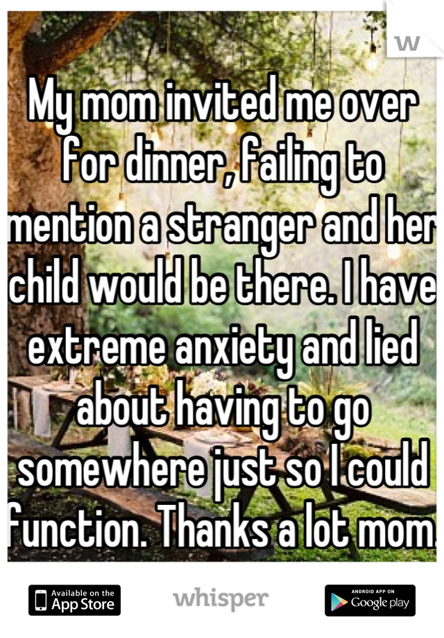 My mom invited me over for dinner, failing to mention a stranger and her child would be there. I have extreme anxiety and lied about having to go somewhere just so I could function. Thanks a lot mom.