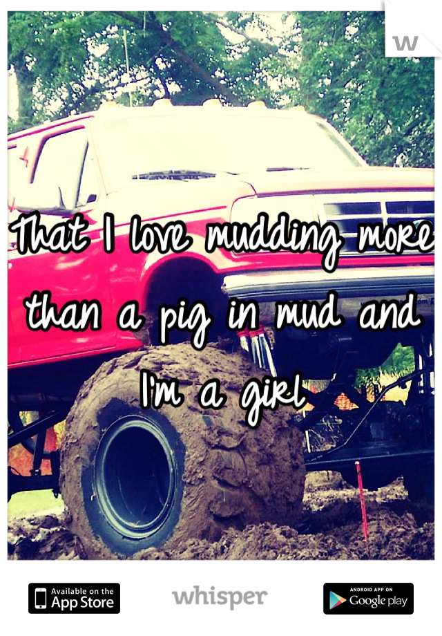 That I love mudding more than a pig in mud and I'm a girl