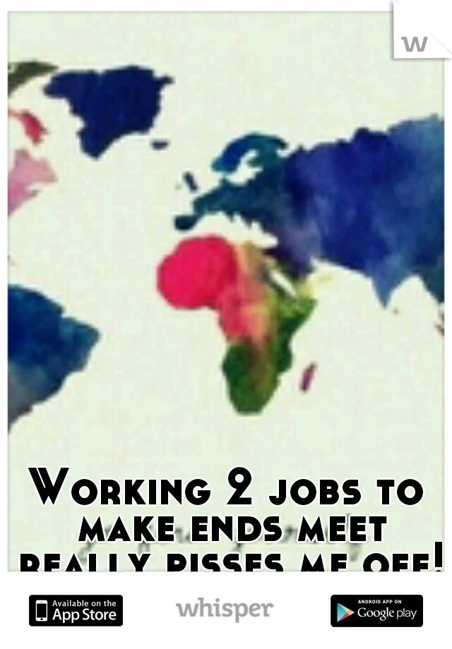 Working 2 jobs to make ends meet really pisses me off!!