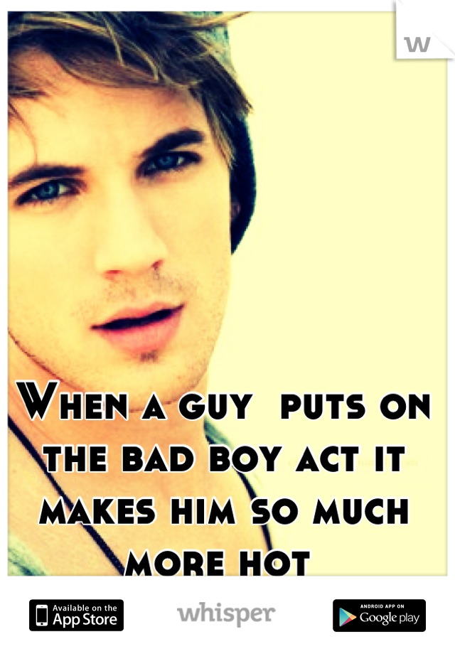 When a guy  puts on the bad boy act it makes him so much more hot