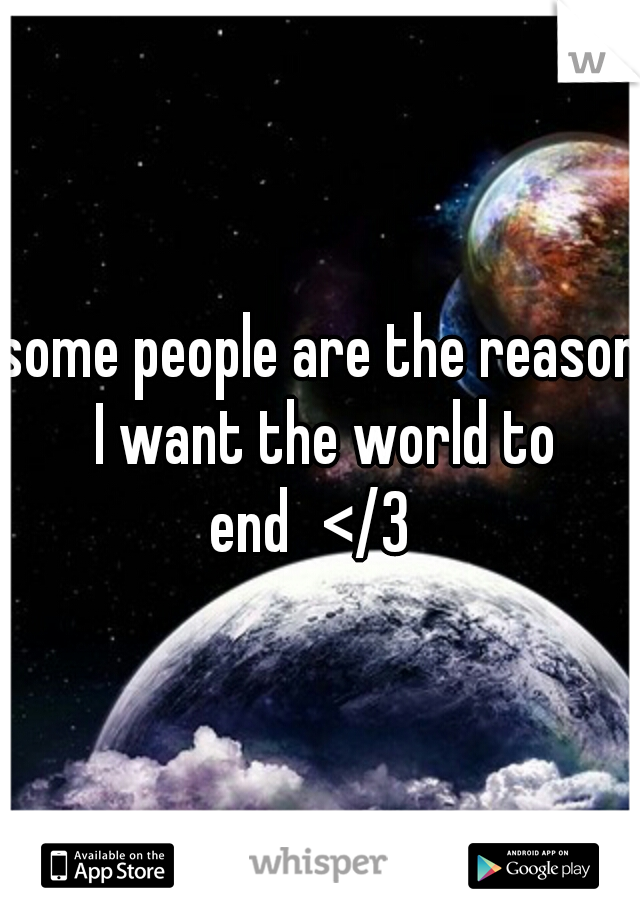 some people are the reason I want the world to end </3