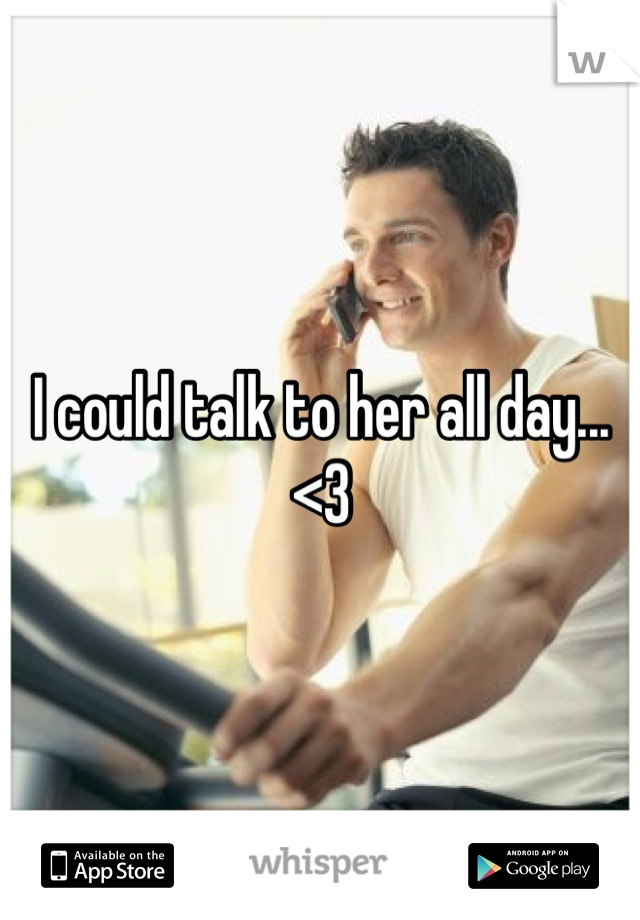 I could talk to her all day... <3