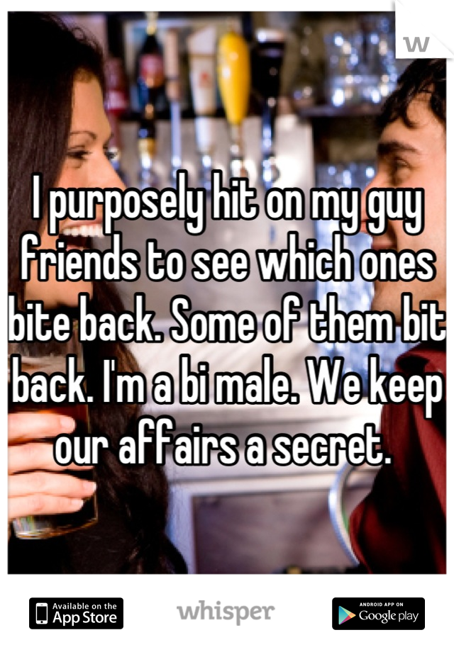 I purposely hit on my guy friends to see which ones bite back. Some of them bit back. I'm a bi male. We keep our affairs a secret.