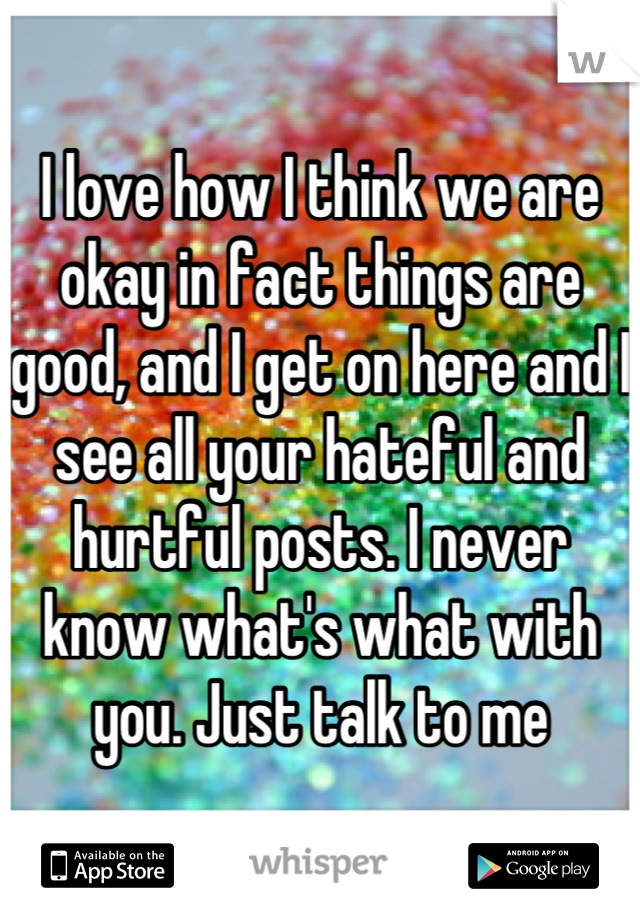 I love how I think we are okay in fact things are good, and I get on here and I see all your hateful and hurtful posts. I never know what's what with you. Just talk to me