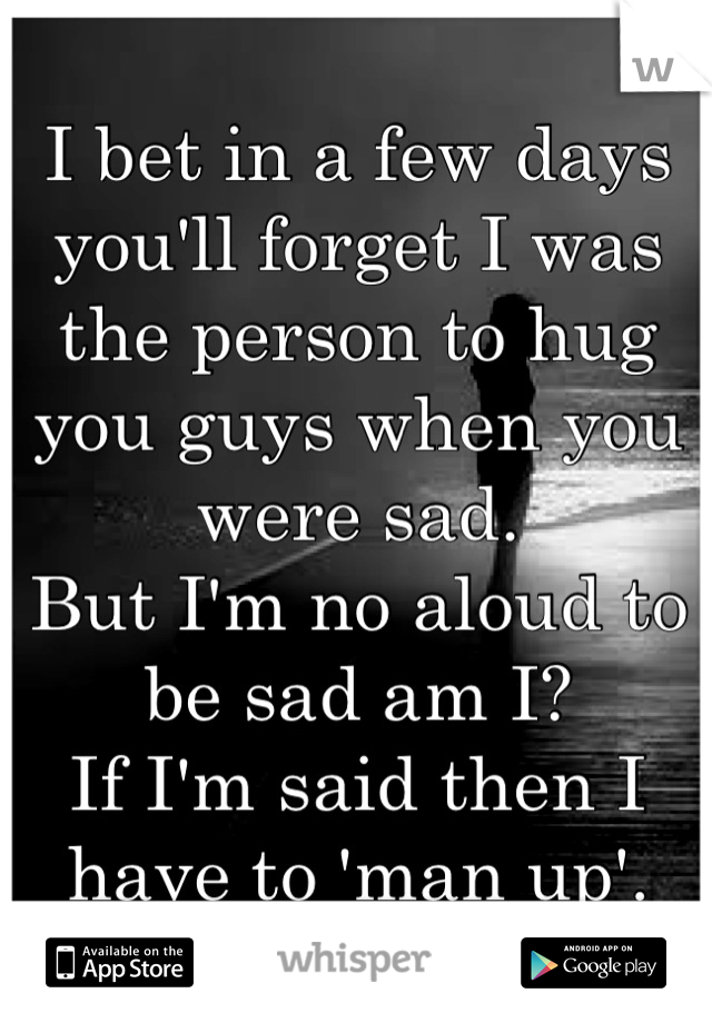 I bet in a few days you'll forget I was the person to hug you guys when you were sad. But I'm no aloud to be sad am I? If I'm said then I have to 'man up'.