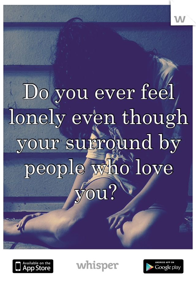 Do you ever feel lonely even though your surround by people who love you?
