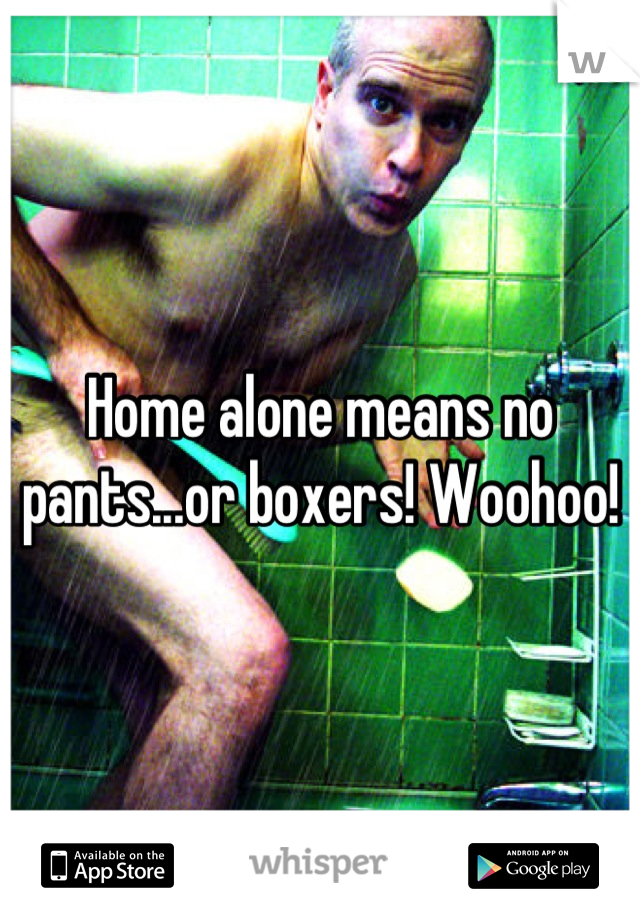 Home alone means no pants...or boxers! Woohoo!
