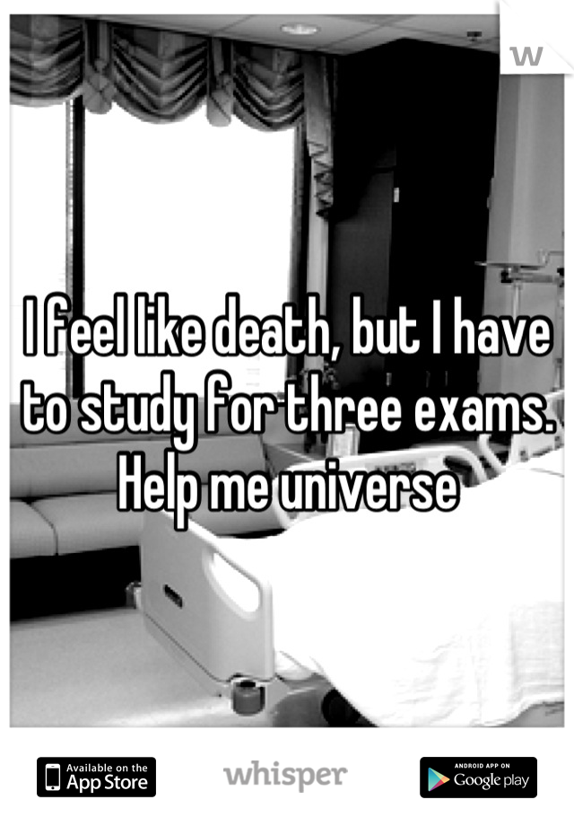 I feel like death, but I have to study for three exams. Help me universe