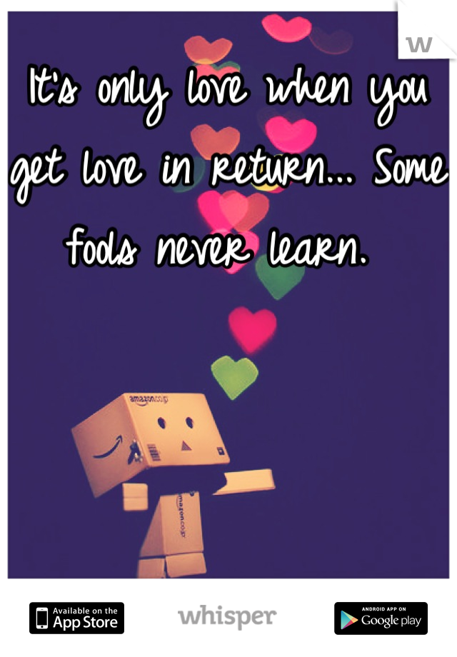 It's only love when you get love in return... Some fools never learn.