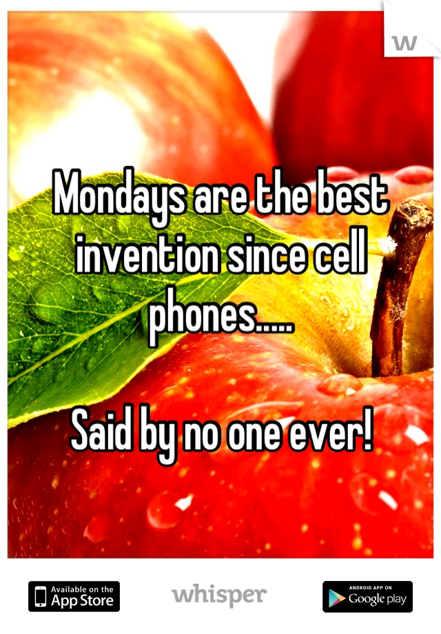 Mondays are the best invention since cell phones.....   Said by no one ever!