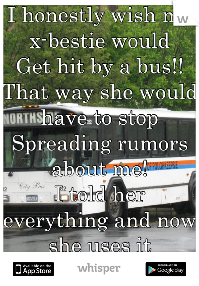 I honestly wish my x-bestie would  Get hit by a bus!! That way she would have to stop  Spreading rumors about me! I told her everything and now she uses it All against me and telling everyone my biz!