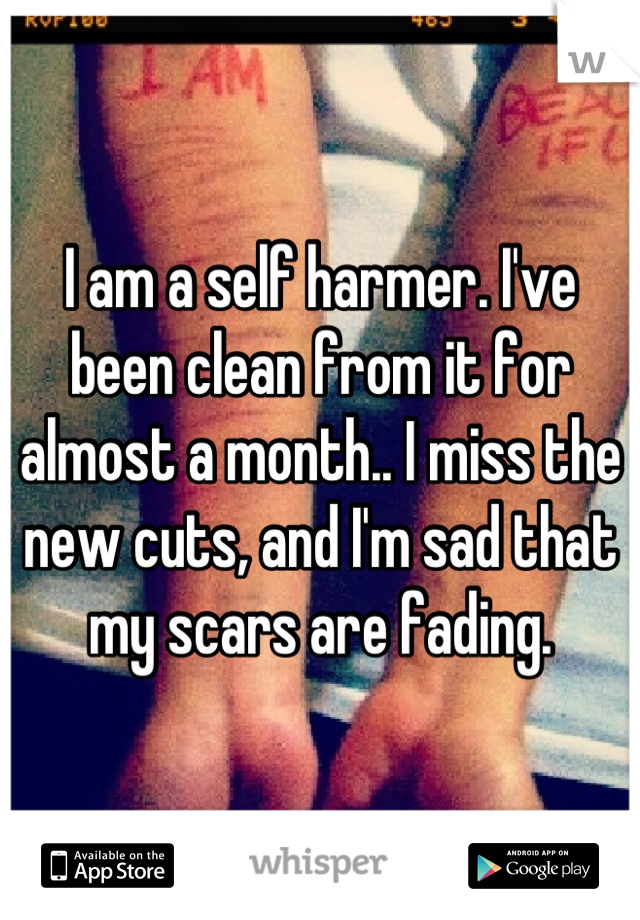 I am a self harmer. I've been clean from it for almost a month.. I miss the new cuts, and I'm sad that my scars are fading.
