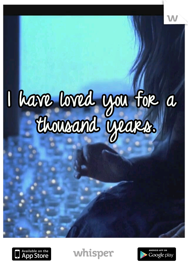 I have loved you for a thousand years.