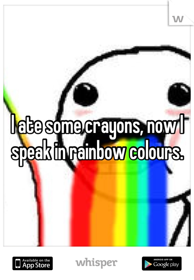 I ate some crayons, now I speak in rainbow colours.