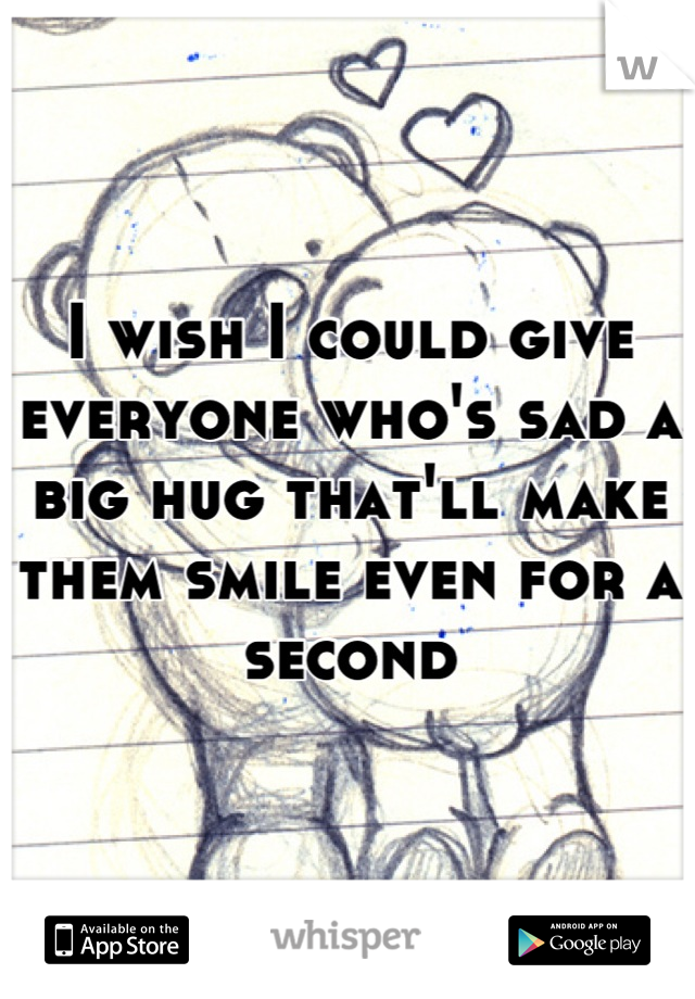I wish I could give everyone who's sad a big hug that'll make them smile even for a second