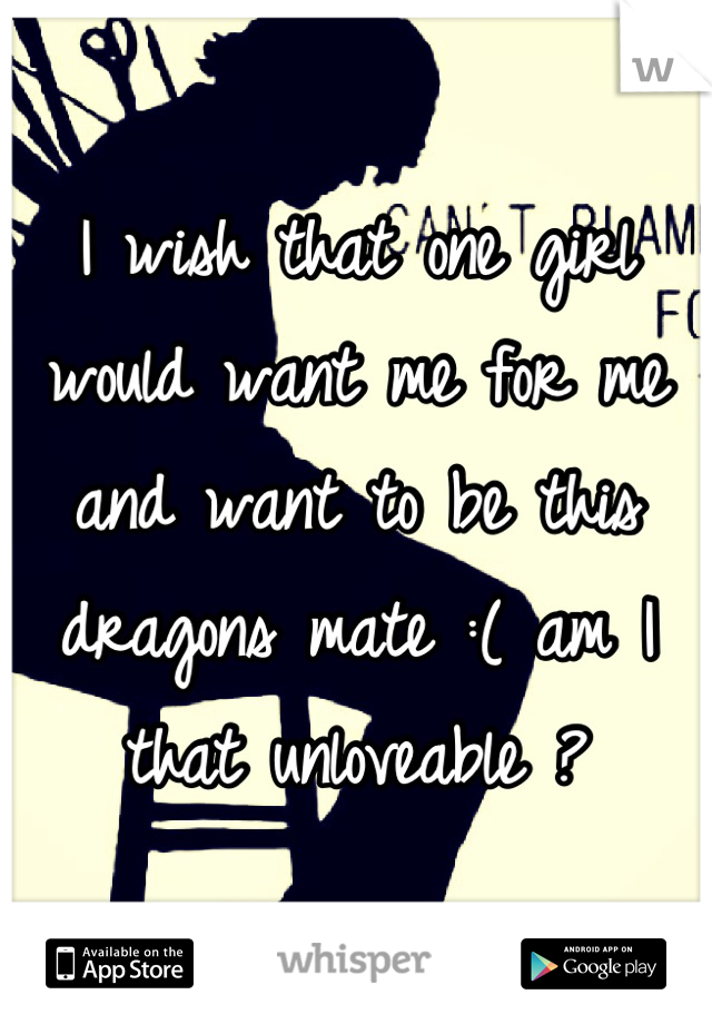 I wish that one girl would want me for me and want to be this dragons mate :( am I that unloveable ?