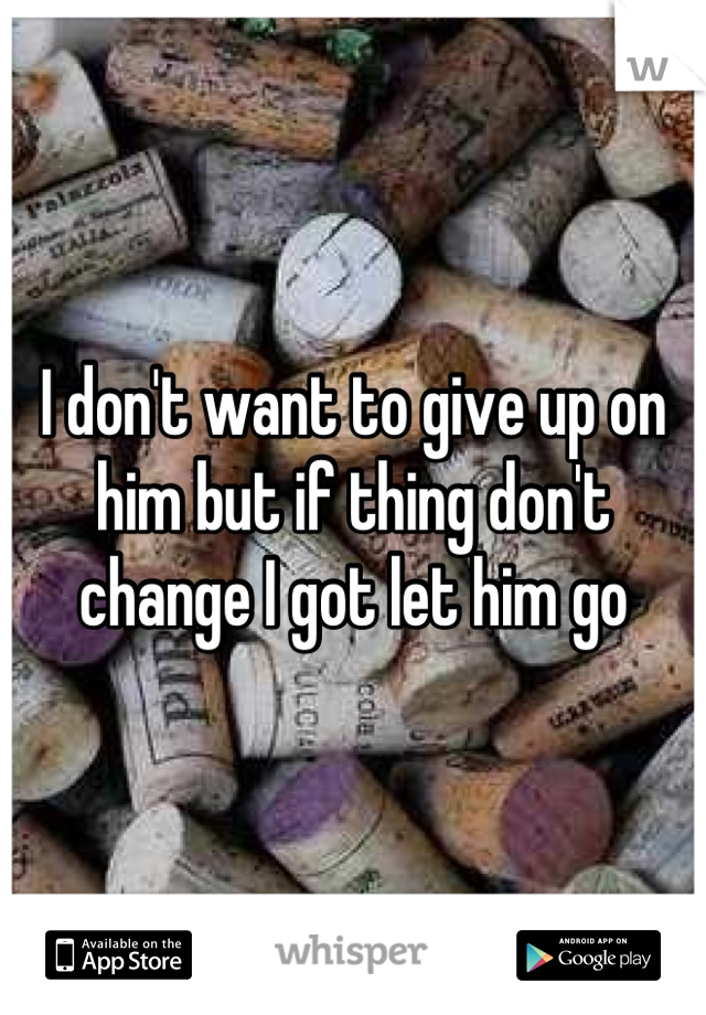 I don't want to give up on him but if thing don't change I got let him go