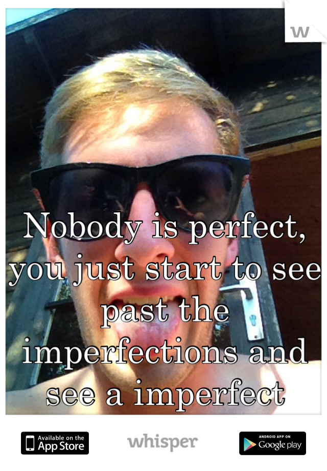 Nobody is perfect, you just start to see past the imperfections and see a imperfect person perfectly